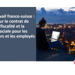 Le télétravail franco-suisse : impacts sur le contrat de travail, la fiscalité et la sécurité sociale pour les employeurs et les employés